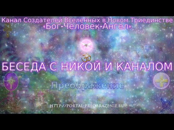 Беседа с Никой и Каналом 08.05.2018. Канал Создателей Вселенных в Триединстве «Бог-Человек-Ангел»