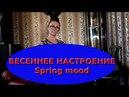 ВЕСЕННЕЕ НАСТРОЕНИЕ (Spring mood)