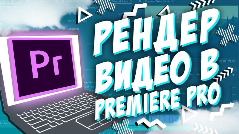 КАК РЕНДЕРИТЬ ВИДЕО Adobe Premiere Pro CC 2018