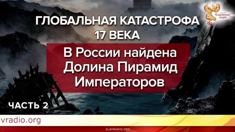 В России найдена Долина Пирамид Императоров. Глобальная катастрофа 17 века часть 2 Ответы на вопросы.