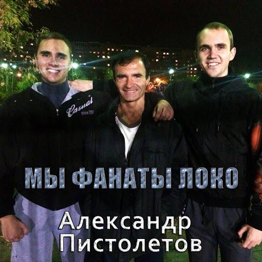 Александр Пистолетов альбом Мы фанаты Локо