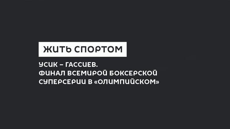 Жить Спортом Усик Гассиев Финал Всемирой боксерской суперсерии в Олимпийском