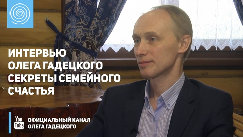 Интервью Олега Гадецкого Секреты семейного счастья