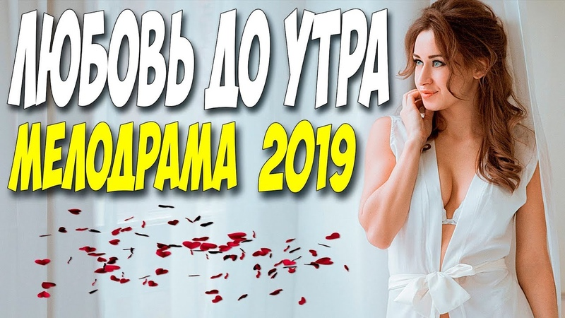 Фильм 2019 повалил всех! ** ЛЮБОВЬ ДО УТРА ** Русские мелодрамы 2019 новинки HD