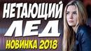НЕТАЮЩИЙ ЛЁД 2018 ФИЛЬМ ЦЕЛИКОМ Русская мелодрама 2018 новинка HD 1080P