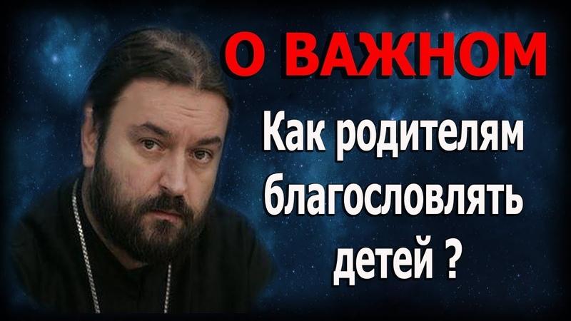 Не стесняйтесь хорошего. Отцы и матери благословляйте детей ваших! Протоиерей Андрей Ткачёв