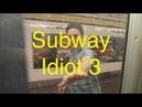SUBWAY IDIOT 3!!!!!!