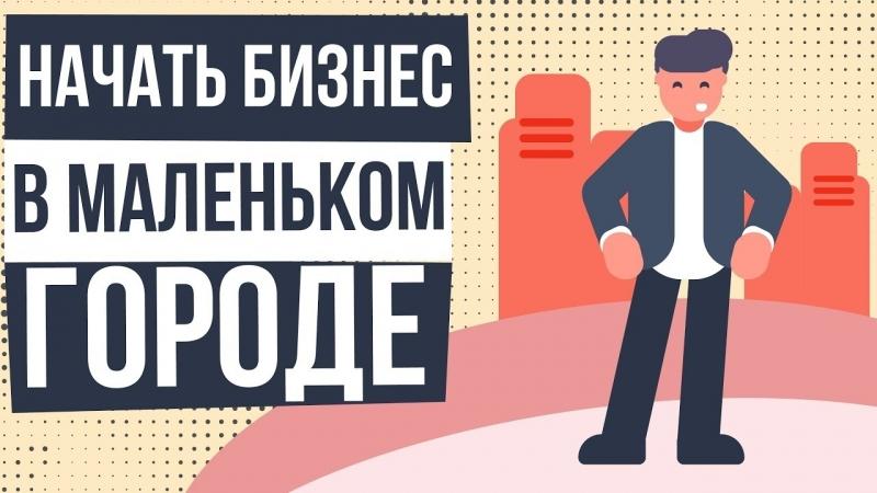 Начать бизнес в маленьком городе Каким бизнесом можно заняться в маленьком городе Евгений Гришечкин