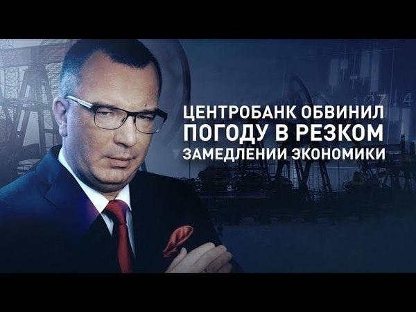 Центробанк обвинил погоду в резком замедлении экономики (Гость – Сергей Глазьев)
