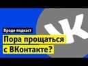 Пора прощаться с Вконтакте Вроде подкаст