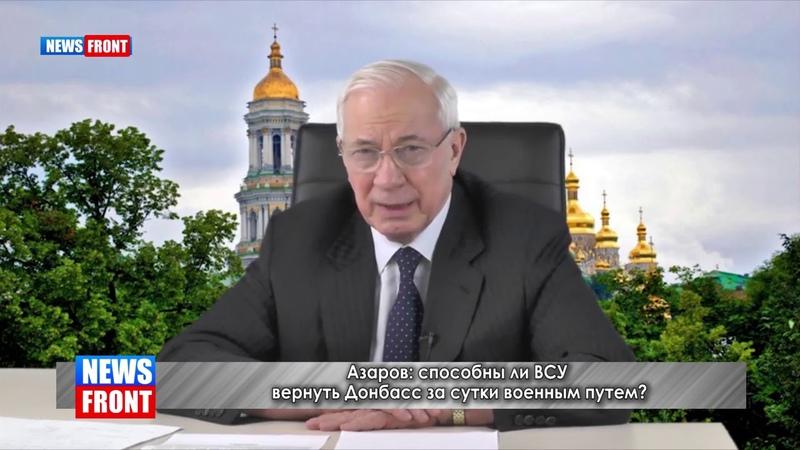 Азаров способны ли ВСУ вернуть Донбасс за сутки военным путем