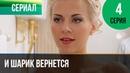 ▶️ И шарик вернется 4 серия Мелодрама Фильмы и сериалы Русские мелодрамы