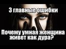 3 главные ОШИБКИ из за которых УМНАЯ женщина живет КАК ДУРА