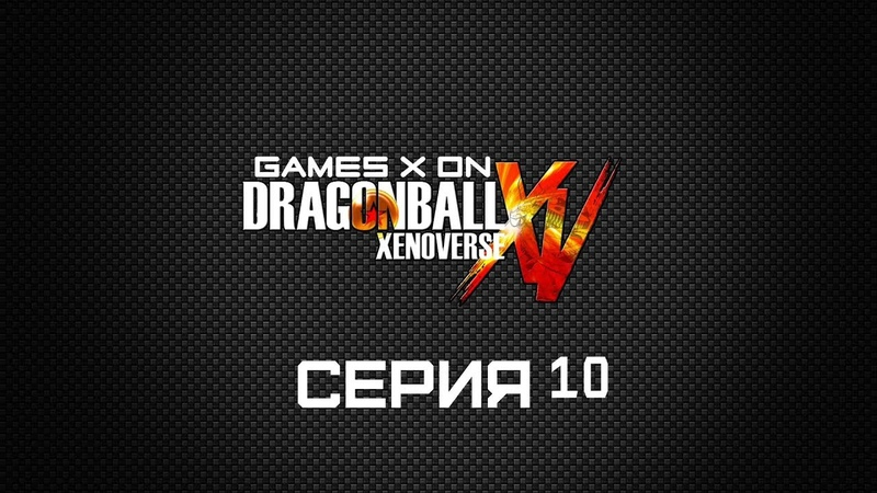 GAMES X ON Dragon Ball Xenoverse Серия 10 Месть сайбаменов
