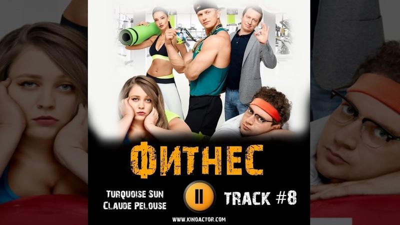 Сериал ФИТНЕС 2018 музыка OST 8 Turquoise Sun Claude Pelouse Софья Зайка Михаил Трухин