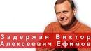 Задержан Виктор Алексеевич Ефимов очень много вопросов