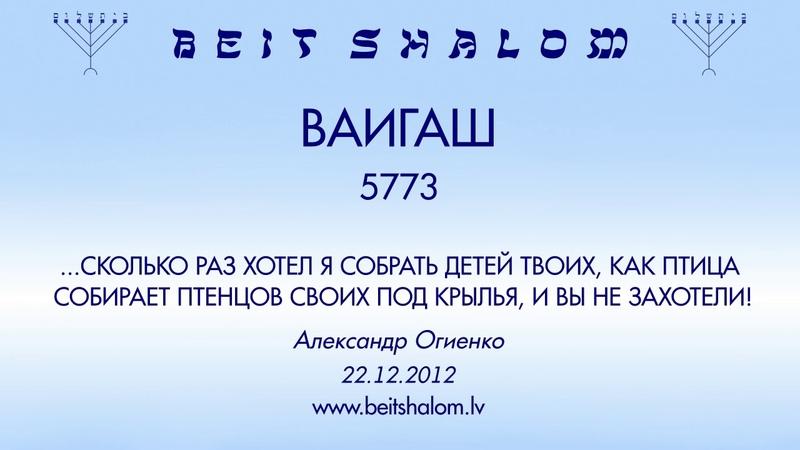 «ВАИГАШ» 5773 «...СКОЛЬКО РАЗ ХОТЕЛ Я СОБРАТЬ ДЕТЕЙ ТВОИХ» А.Огиенко (22.12.2012)