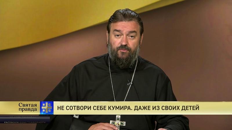 Протоиерей Андрей Ткачев. Не сотвори себе кумира. Даже из своих детей