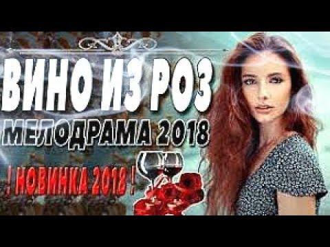 ОБАЛДЕННЫЙ ФИЛЬМ 2018 ⁄ ВИНО ИЗ РОЗ ⁄ Русские мелодрамы 2018 новинки, фильмы 2018 HD