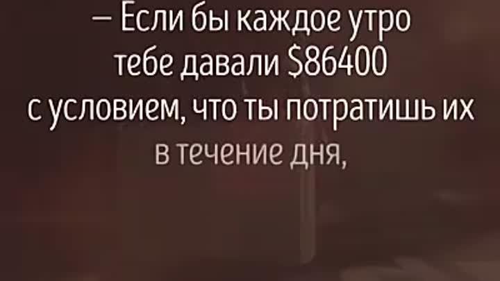 Если бы каждое утро тебе давали $86400 ...[«Каждое утро, когда тыпросыпаешься, тебе дают 86400долларов»]: Посмотри! www.adme.ru/svoboda-...