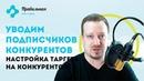 УВОДИМ ПОДПИСЧИКОВ У КОНКУРЕНТОВ Настройка таргетированной рекламы