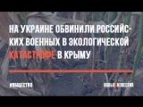 На Украине обвинили российских военных в экологической катастрофе в Крыму