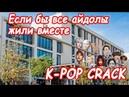 K pop Crack 4 1 Если бы все айдолы жили в одной общаге 1