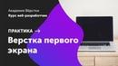 Практика. Часть 2. Верстка первого экрана | Курс Веб разработчик | Академия верстки