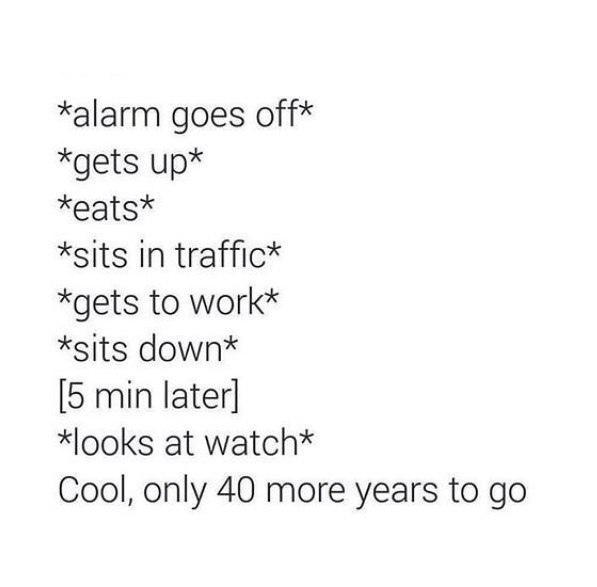 *звенит будильник* *встаешь* *завтракаешь* *сидишь в пробке* *добираешься до работы* минут спустя отлично, осталось всего сорок