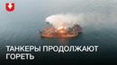 Танкеры врайоне Керченского пролива горят уже двое суток Поисковая операция продолжается