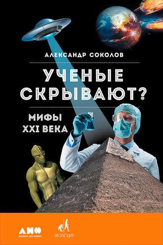 Александр Соколов - Ученые скрывают? Мифы XXI века (2017, FB2) - скачать бесплатно