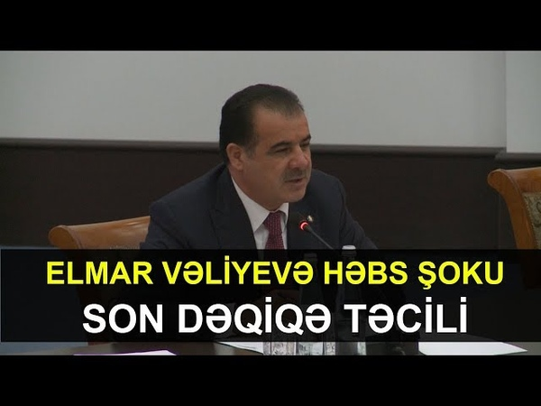 Elmar Vəliyevə HƏBS ŞOKU TƏCİLİ XƏBƏR