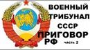 ПРИГОВОР РУКОВОДСТВА РФ ВОЕННЫМ ТРИБУНАЛОМ СССР часть 2