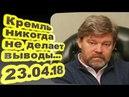 Константин Ремчуков - Кремль никогда не делает выводы 23.04.18 /Особое мнение/