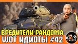 WOT ИДИОТЫ #42 Вредители рандома WORLD OF TANKS
