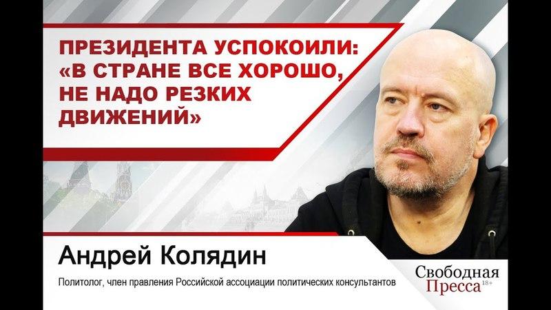 Андрей Колядин: «Президента успокоили: «В стране все хорошо, не надо резких движений»