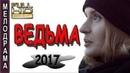 ЗАМЕЧАТЕЛЬНЫЙ ФИЛЬМ КИНО ДЛЯ ОТДЫХА ВЕДЬМА русские мелодрамы 2017