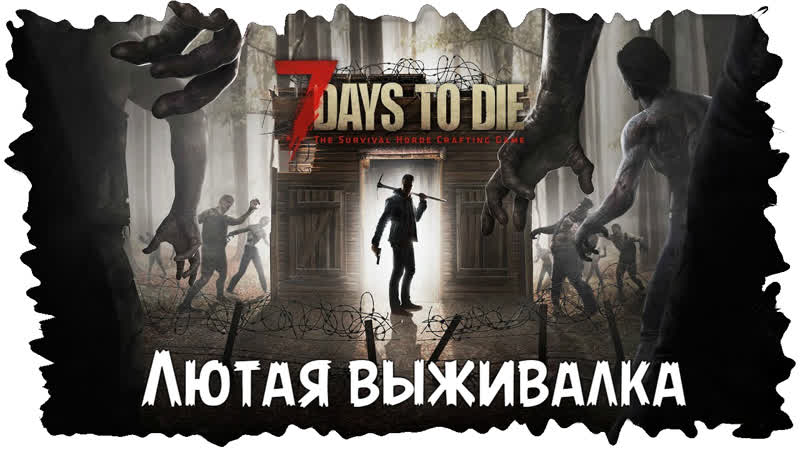 7 Days to Die ★ Лютая атмосферная выживалка