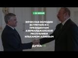 Вячеслав Володин встретился с Президентом Азербайджанской Республики Ильхамом Алиевым