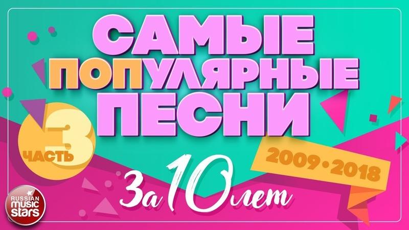 10 САМЫХ ПОПулярных ПЕСЕН ЗА 10 ЛЕТ ✪ 2009-2018 ✪ ЧАСТЬ 3