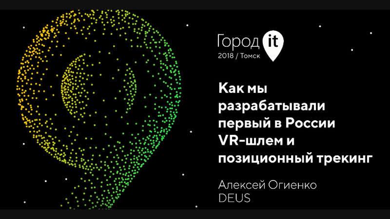 Огиенко Алексей - DEUS - Как мы разрабатывали первый в России VR-шлем и позиционный трекинг