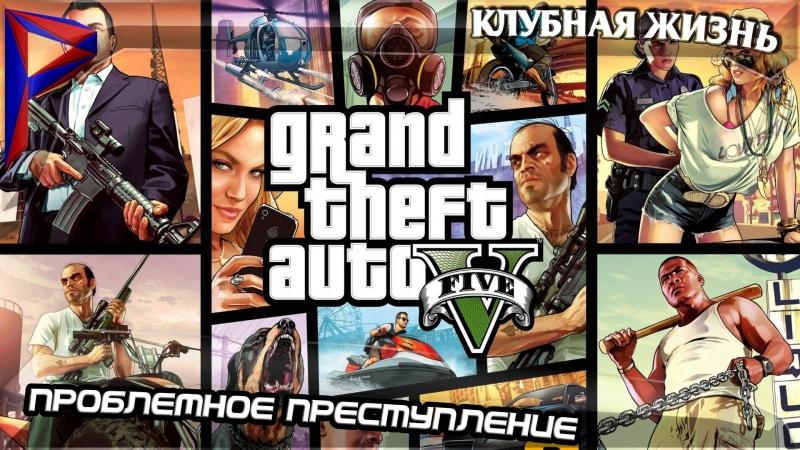 Grand Theft Auto V. Проблемное преступление. Клубная жизнь. 5
