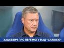 Олександр ХАЦКЕВИЧ про перемогу над Славією