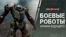 Боевые роботы что уже есть и как будет выглядеть армия будущего специально к 23 февраля
