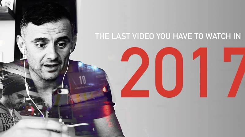 The Last Video You Have To Watch In 2017 A Gary Vaynerchuk Original