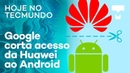 Google corta acesso da Huawei ao Android e ZenFone 6 no Brasil – Hoje no TecMundo