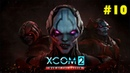 XCOM 2: War of the chosen - 10 часть - Ни минуты покоя