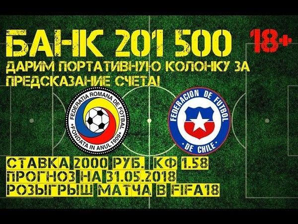 Румыния - Чили в FIFA18 ставка 2000 рублей и пргноз на 31.05.18, а также розыгрыш призов!