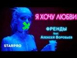 StarPro Френды feat. Алексей Воробьев - Я хочу любви
