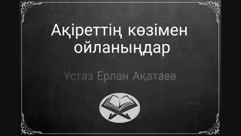 Ақіреттің көзімен ойланыңдар - ұстаз Ерлан Ақатаев
